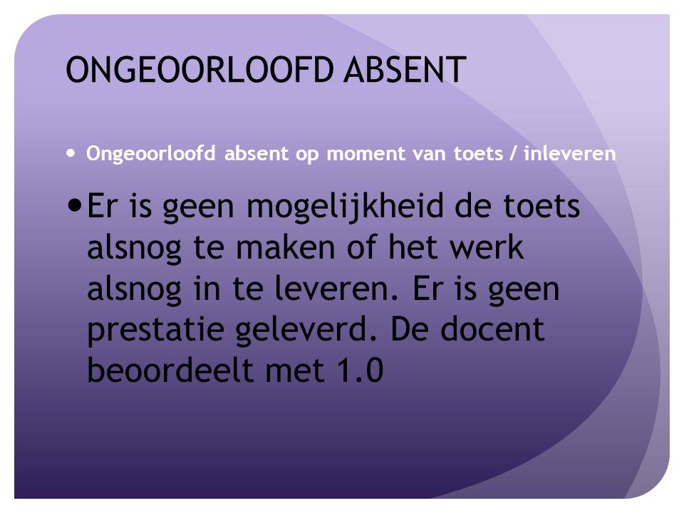ONGEOORLOOFD ABSENT Ongeoorloofd absent op moment van toets / inleveren Er is geen mogelijkheid de toets alsnog te maken of het werk alsnog in te leveren.