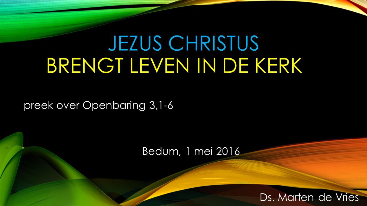 JEZUS CHRISTUS BRENGT LEVEN IN DE KERK preek over Openbaring 3,1-6 Bedum, 1 mei 2016 Ds.