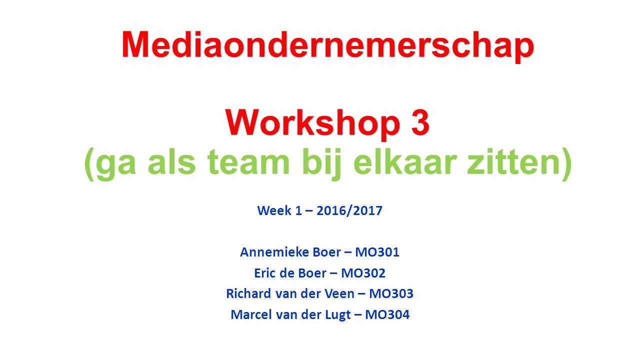 Mediaondernemerschap Workshop 3 (ga als team bij elkaar zitten) Week 1 – 2016/2017 Annemieke Boer – MO301 Eric de Boer – MO302 Richard van der Veen – MO303 Marcel van der Lugt – MO304