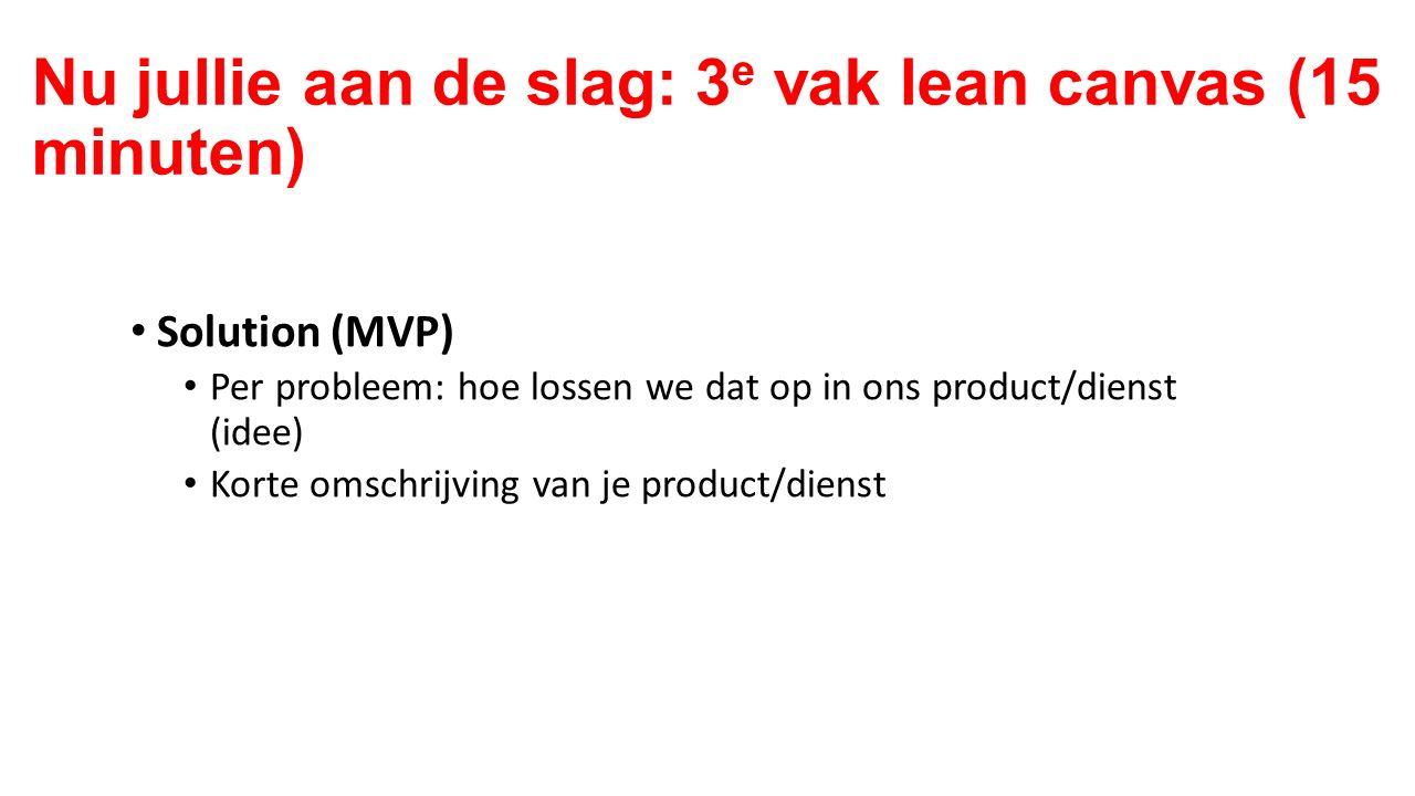 Solution (MVP) Per probleem: hoe lossen we dat op in ons product/dienst (idee) Korte omschrijving van je product/dienst Nu jullie aan de slag: 3 e vak lean canvas (15 minuten)
