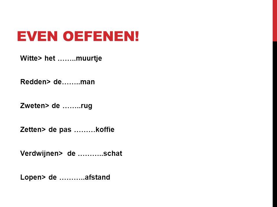 Witte> het ……..muurtje Redden> de……..man Zweten> de ……..rug Zetten> de pas ………koffie Verdwijnen> de ………..schat Lopen> de ………..afstand EVEN OEFENEN!