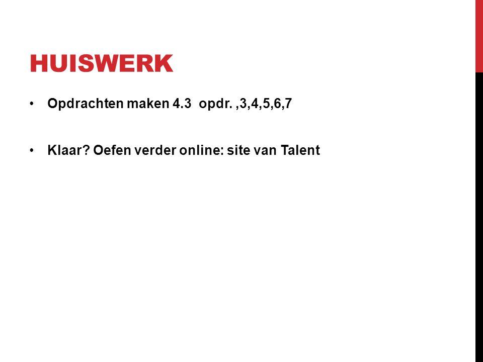 HUISWERK Opdrachten maken 4.3 opdr.,3,4,5,6,7 Klaar? Oefen verder online: site van Talent