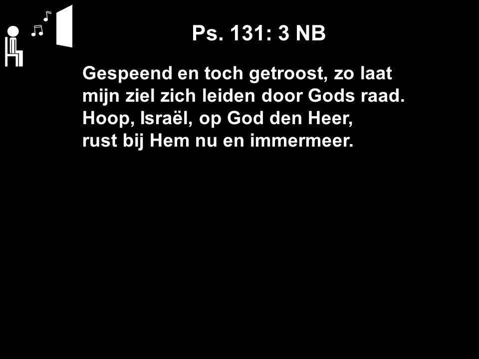 Gespeend en toch getroost, zo laat mijn ziel zich leiden door Gods raad. Hoop, Israël, op God den Heer, rust bij Hem nu en immermeer. Ps. 131: 3 NB