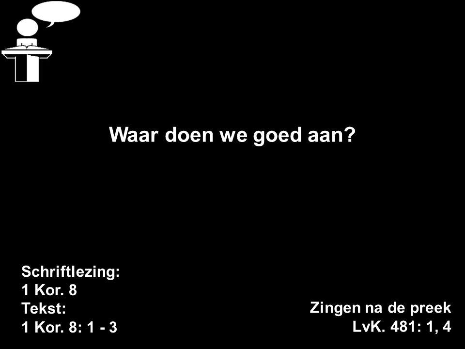 Schriftlezing: 1 Kor. 8 Tekst: 1 Kor. 8: 1 - 3 Waar doen we goed aan? Zingen na de preek LvK. 481: 1, 4