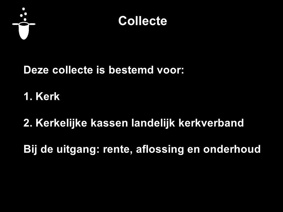 Collecte Deze collecte is bestemd voor: 1. Kerk 2. Kerkelijke kassen landelijk kerkverband Bij de uitgang: rente, aflossing en onderhoud