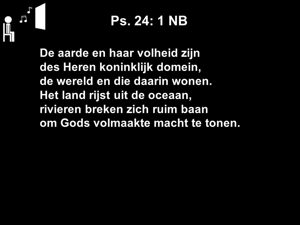 Ps. 24: 1 NB De aarde en haar volheid zijn des Heren koninklijk domein, de wereld en die daarin wonen. Het land rijst uit de oceaan, rivieren breken z