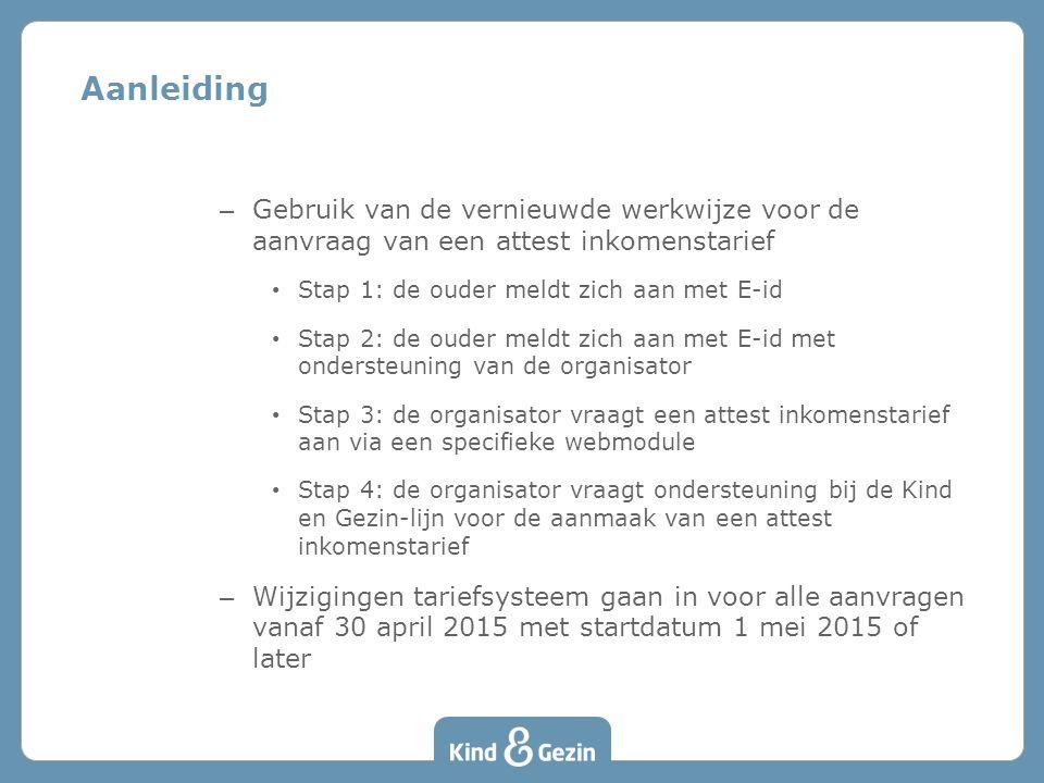 – Gebruik van de vernieuwde werkwijze voor de aanvraag van een attest inkomenstarief Stap 1: de ouder meldt zich aan met E-id Stap 2: de ouder meldt zich aan met E-id met ondersteuning van de organisator Stap 3: de organisator vraagt een attest inkomenstarief aan via een specifieke webmodule Stap 4: de organisator vraagt ondersteuning bij de Kind en Gezin-lijn voor de aanmaak van een attest inkomenstarief – Wijzigingen tariefsysteem gaan in voor alle aanvragen vanaf 30 april 2015 met startdatum 1 mei 2015 of later Aanleiding