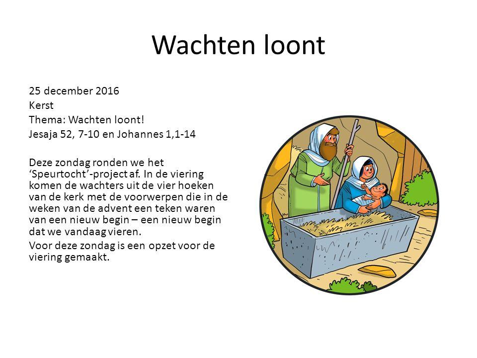 Wachten loont 25 december 2016 Kerst Thema: Wachten loont! Jesaja 52, 7-10 en Johannes 1,1-14 Deze zondag ronden we het 'Speurtocht'-project af. In de