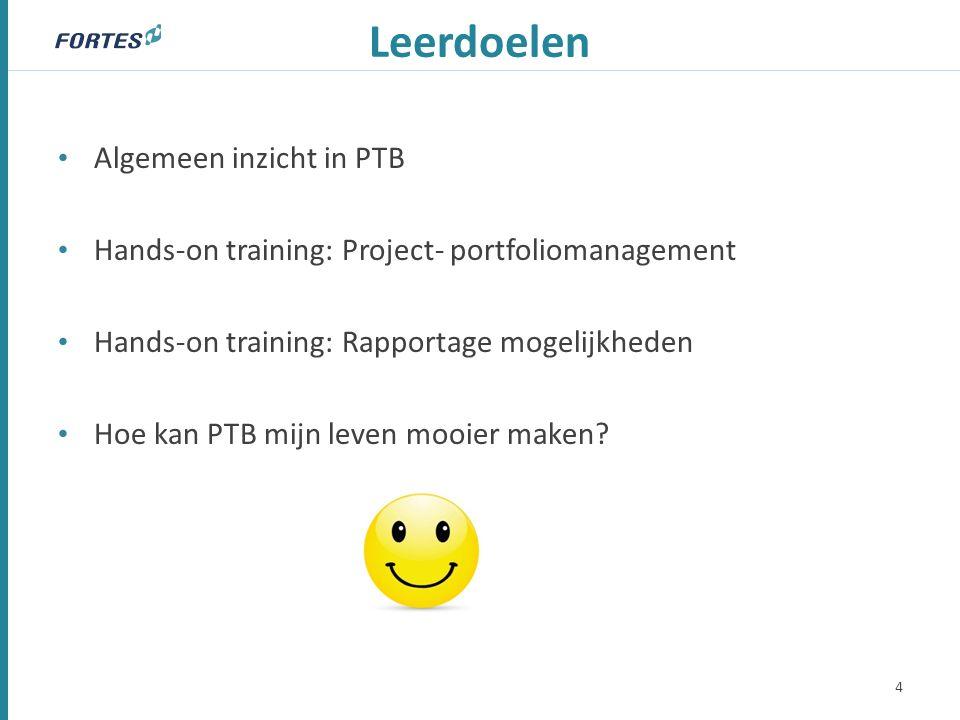 Leerdoelen 4 Algemeen inzicht in PTB Hands-on training: Project- portfoliomanagement Hands-on training: Rapportage mogelijkheden Hoe kan PTB mijn leven mooier maken