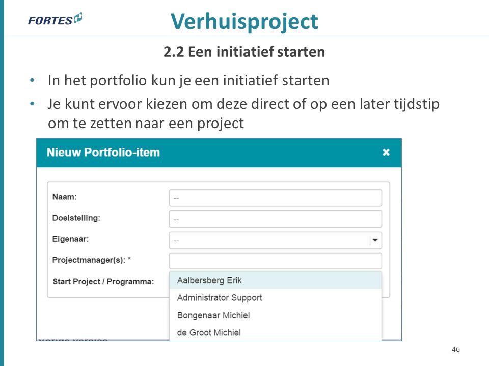 2.2 Een initiatief starten Verhuisproject In het portfolio kun je een initiatief starten Je kunt ervoor kiezen om deze direct of op een later tijdstip om te zetten naar een project 46
