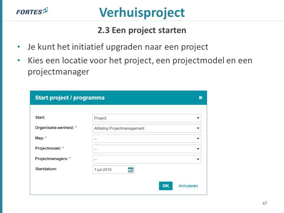 2.3 Een project starten Verhuisproject Je kunt het initiatief upgraden naar een project Kies een locatie voor het project, een projectmodel en een projectmanager 47