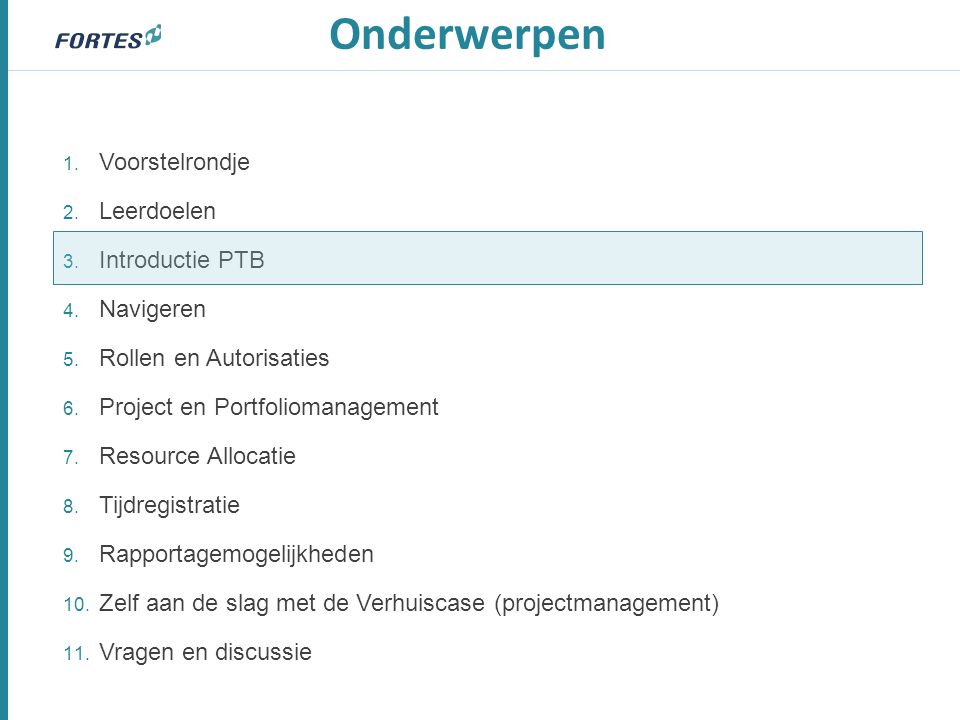 1. Voorstelrondje 2. Leerdoelen 3. Introductie PTB 4. Navigeren 5. Rollen en Autorisaties 6. Project en Portfoliomanagement 7. Resource Allocatie 8. T