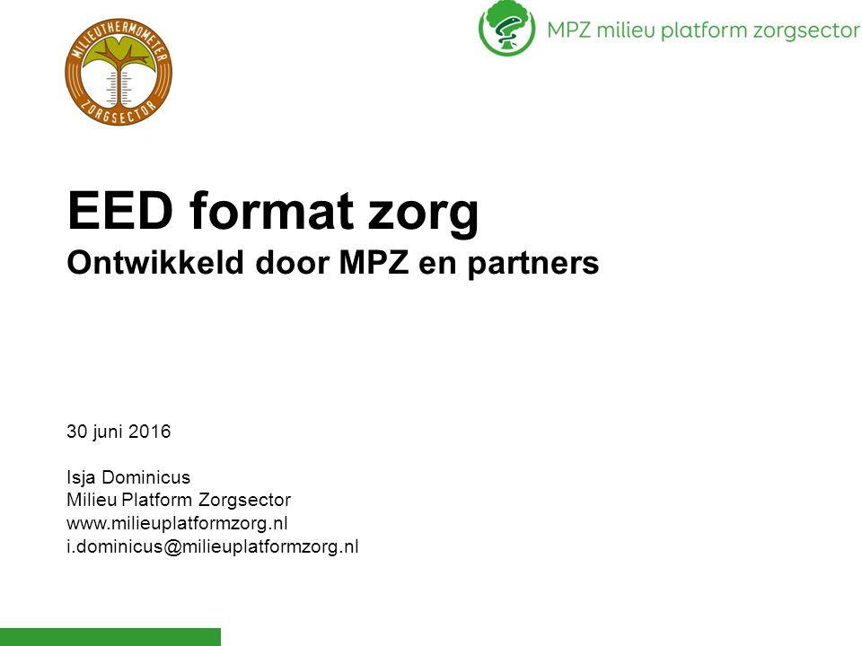 EED format zorg Ontwikkeld door MPZ en partners 30 juni 2016 Isja Dominicus Milieu Platform Zorgsector www.milieuplatformzorg.nl i.dominicus@milieupla