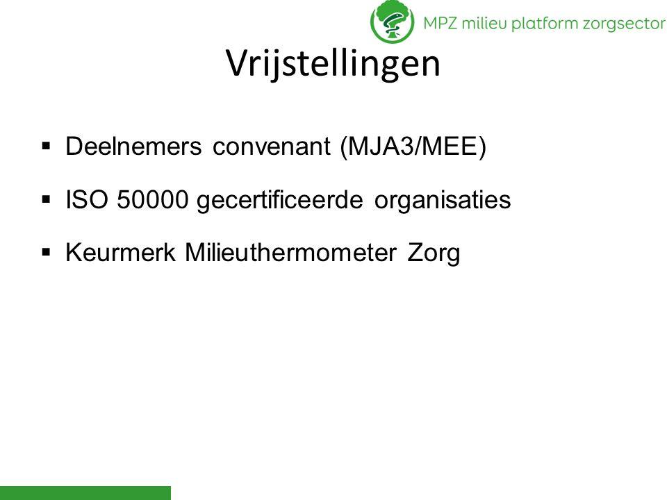 Vrijstellingen  Deelnemers convenant (MJA3/MEE)  ISO 50000 gecertificeerde organisaties  Keurmerk Milieuthermometer Zorg