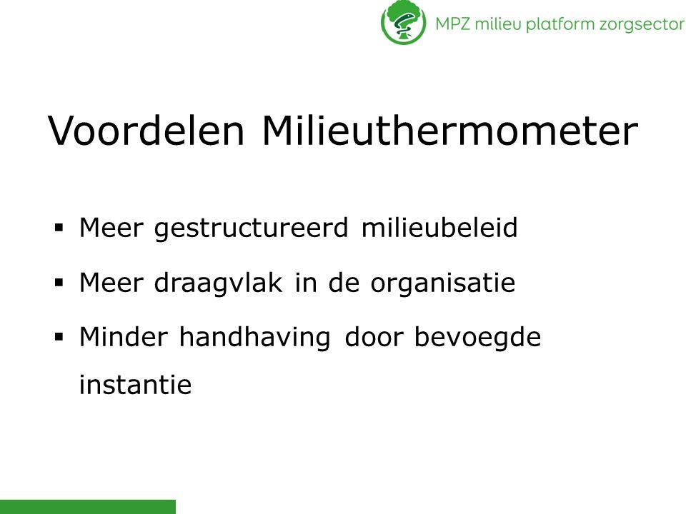 Voordelen Milieuthermometer  Meer gestructureerd milieubeleid  Meer draagvlak in de organisatie  Minder handhaving door bevoegde instantie