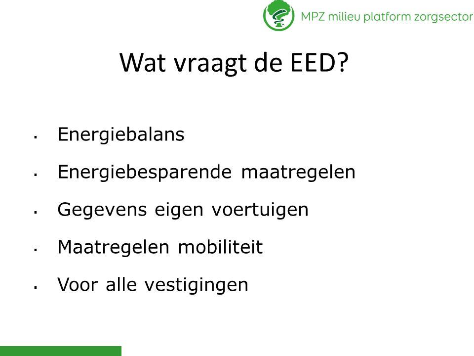 Wat vraagt de EED?  Energiebalans  Energiebesparende maatregelen  Gegevens eigen voertuigen  Maatregelen mobiliteit  Voor alle vestigingen