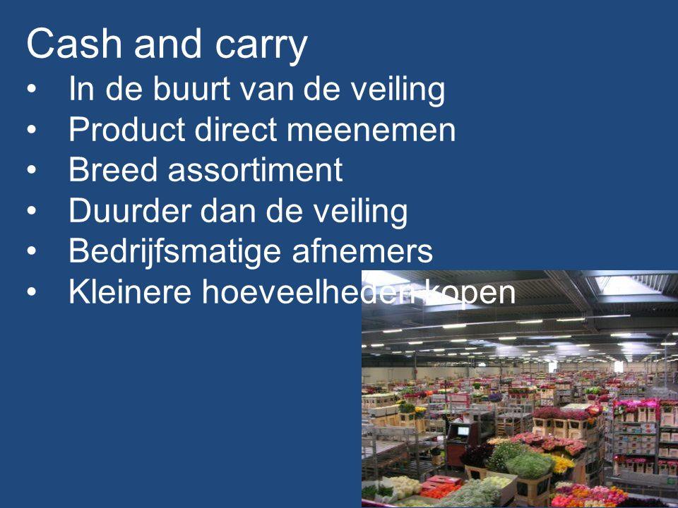 Cash and carry In de buurt van de veiling Product direct meenemen Breed assortiment Duurder dan de veiling Bedrijfsmatige afnemers Kleinere hoeveelheden kopen