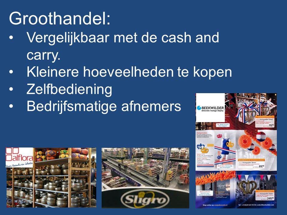 Groothandel: Vergelijkbaar met de cash and carry. Kleinere hoeveelheden te kopen Zelfbediening Bedrijfsmatige afnemers