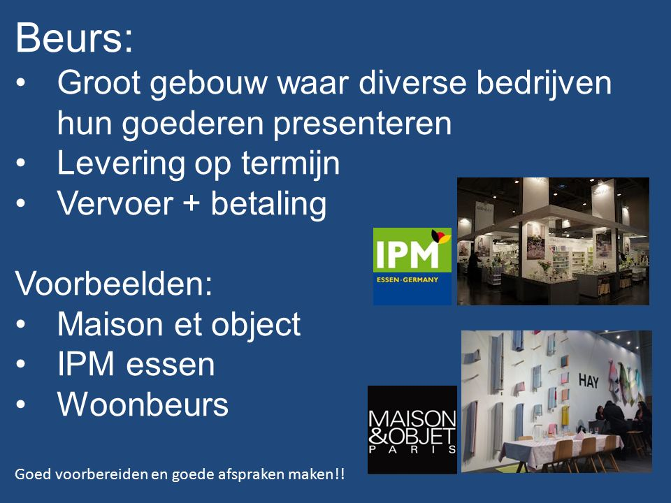 Beurs: Groot gebouw waar diverse bedrijven hun goederen presenteren Levering op termijn Vervoer + betaling Voorbeelden: Maison et object IPM essen Woonbeurs Goed voorbereiden en goede afspraken maken!!