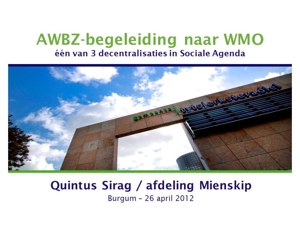 AWBZ-begeleiding naar WMO één van 3 decentralisaties in Sociale Agenda Quintus Sirag / afdeling Mienskip Burgum – 26 april 2012