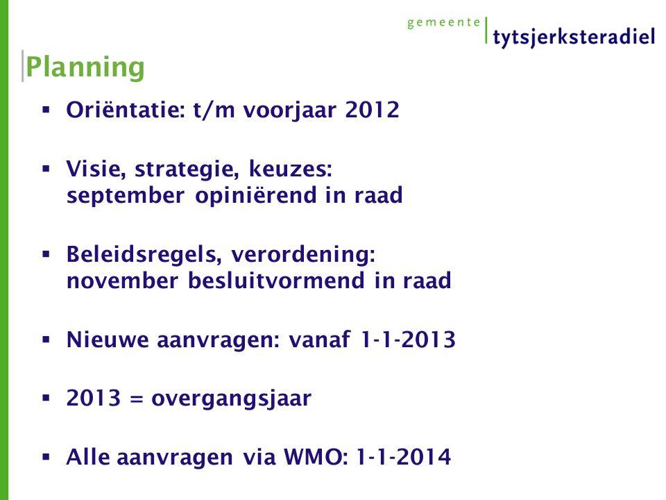 Planning  Oriëntatie: t/m voorjaar 2012  Visie, strategie, keuzes: september opiniërend in raad  Beleidsregels, verordening: november besluitvormend in raad  Nieuwe aanvragen: vanaf 1-1-2013  2013 = overgangsjaar  Alle aanvragen via WMO: 1-1-2014