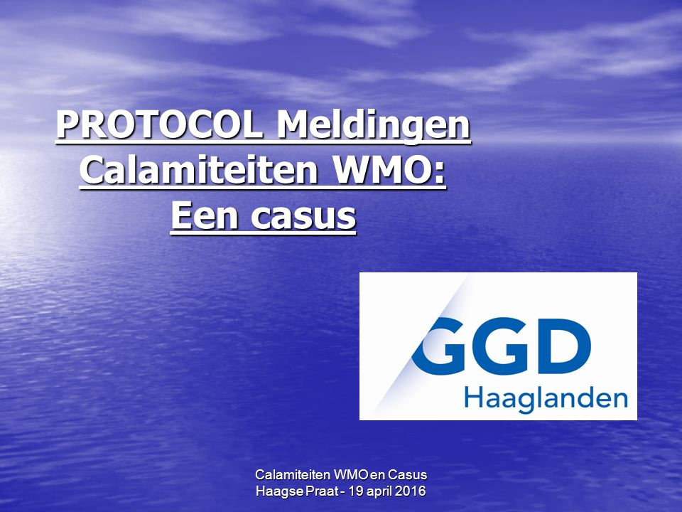 Calamiteiten WMO en Casus Haagse Praat - 19 april 2016 PROTOCOL Meldingen Calamiteiten WMO: Een casus