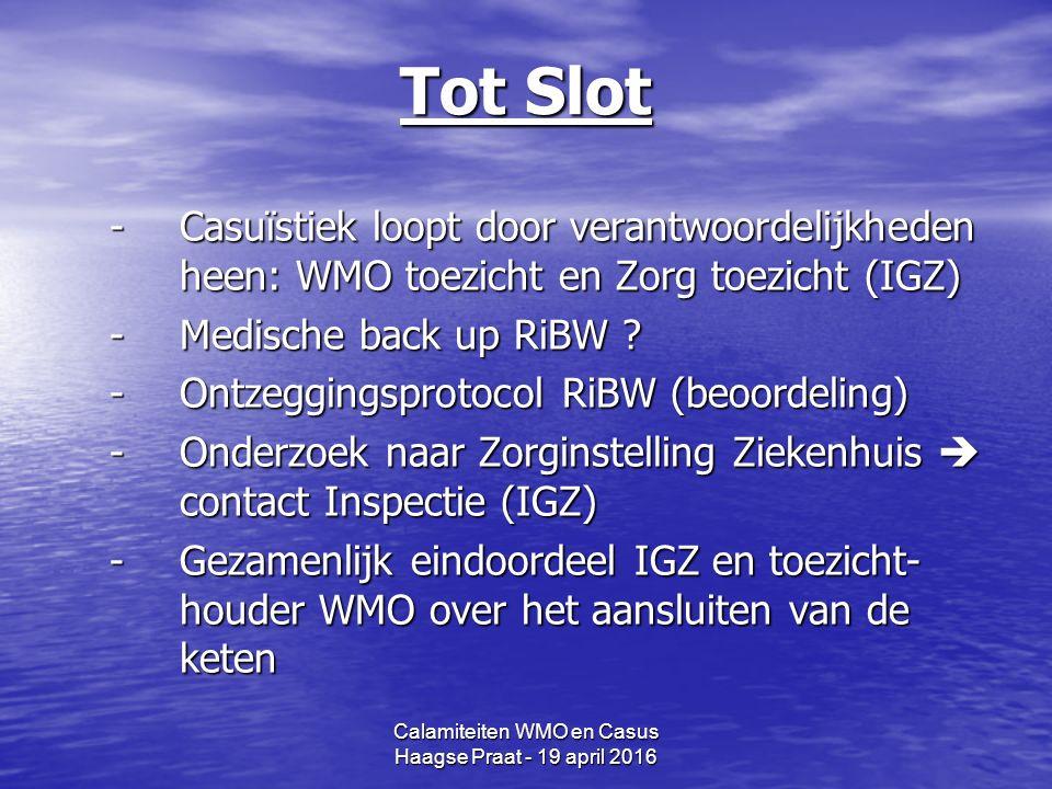 Calamiteiten WMO en Casus Haagse Praat - 19 april 2016 Tot Slot -Casuïstiek loopt door verantwoordelijkheden heen: WMO toezicht en Zorg toezicht (IGZ) -Medische back up RiBW .