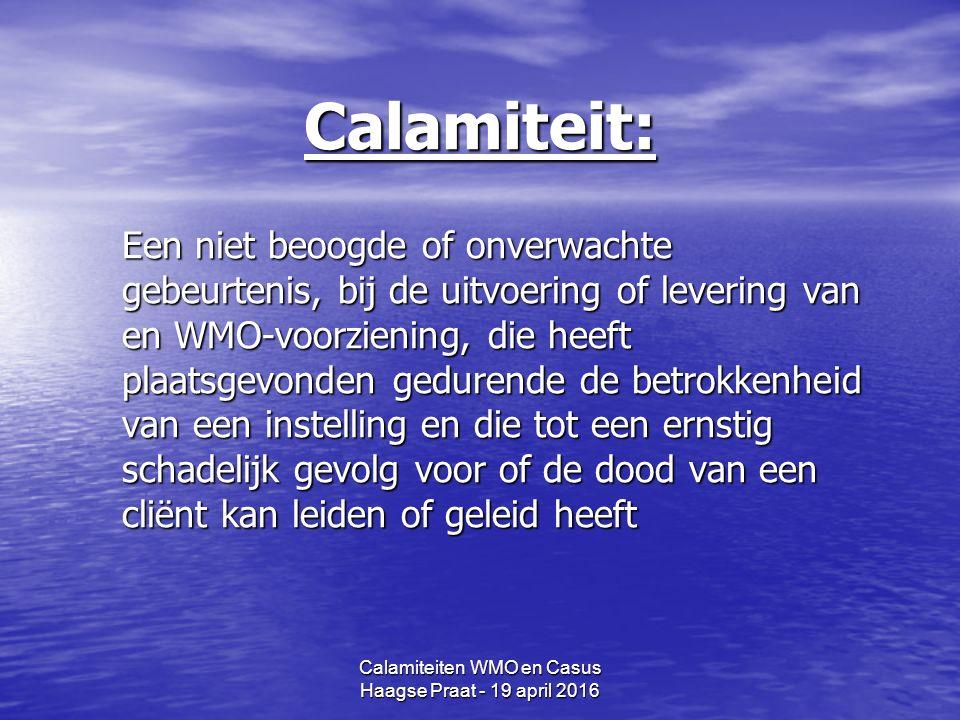 Calamiteit: Een niet beoogde of onverwachte gebeurtenis, bij de uitvoering of levering van en WMO-voorziening, die heeft plaatsgevonden gedurende de betrokkenheid van een instelling en die tot een ernstig schadelijk gevolg voor of de dood van een cliënt kan leiden of geleid heeft Calamiteiten WMO en Casus Haagse Praat - 19 april 2016