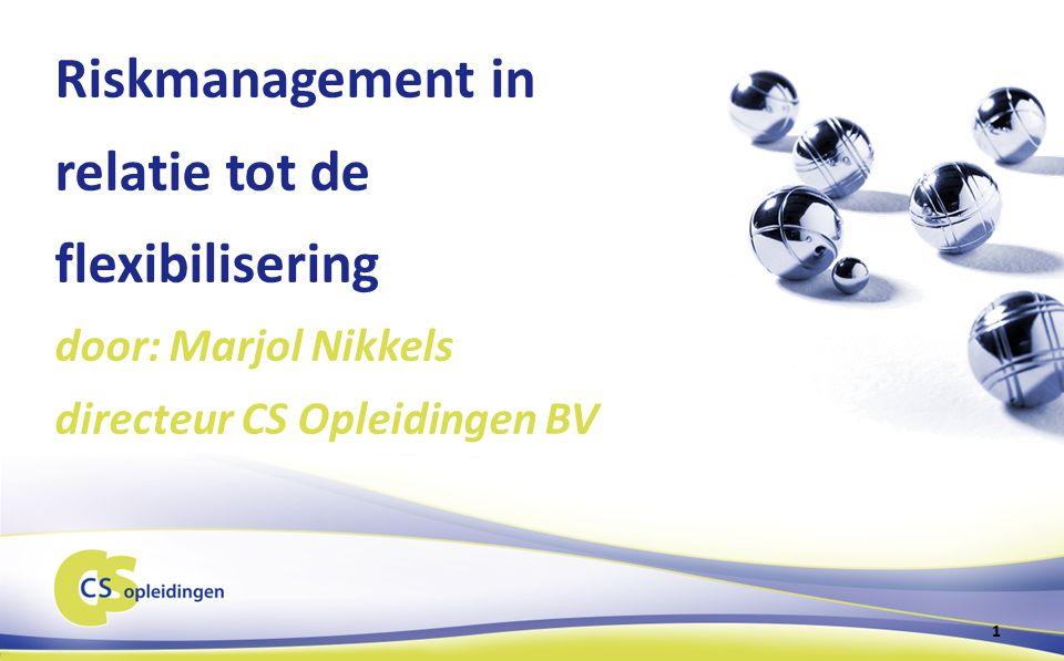 Riskmanagement in relatie tot de flexibilisering door: Marjol Nikkels directeur CS Opleidingen BV 1