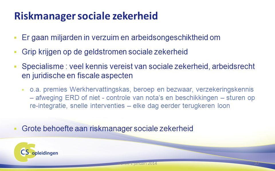 Riskmanager sociale zekerheid  Er gaan miljarden in verzuim en arbeidsongeschiktheid om  Grip krijgen op de geldstromen sociale zekerheid  Specialisme : veel kennis vereist van sociale zekerheid, arbeidsrecht en juridische en fiscale aspecten  o.a.