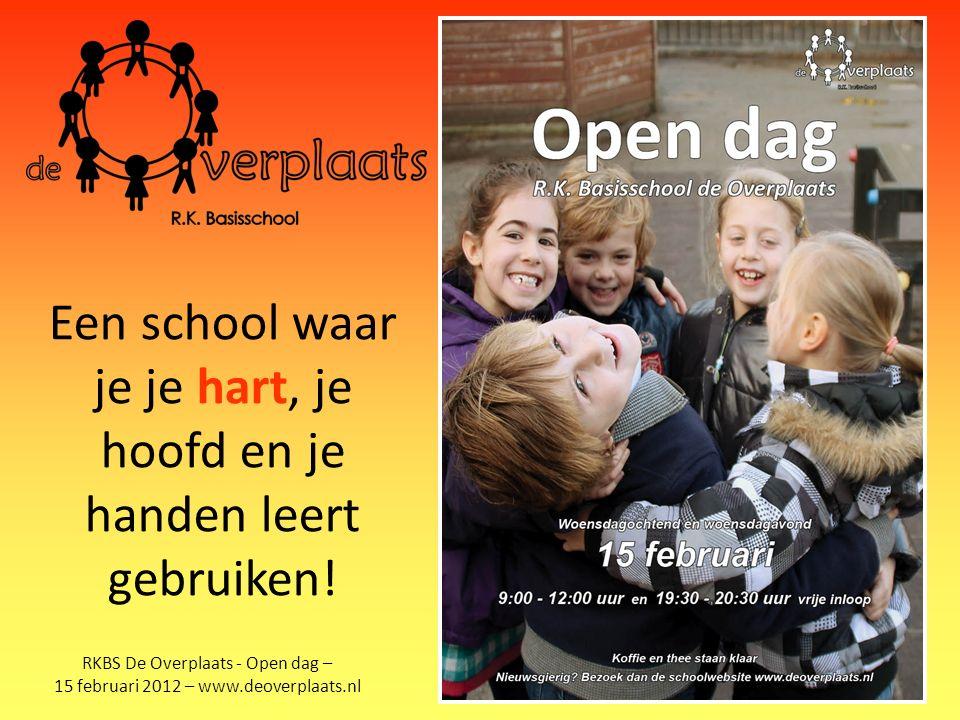 RKBS De Overplaats - Open dag – 15 februari 2012 – www.deoverplaats.nl Een school waar je je hart, je hoofd en je handen leert gebruiken!