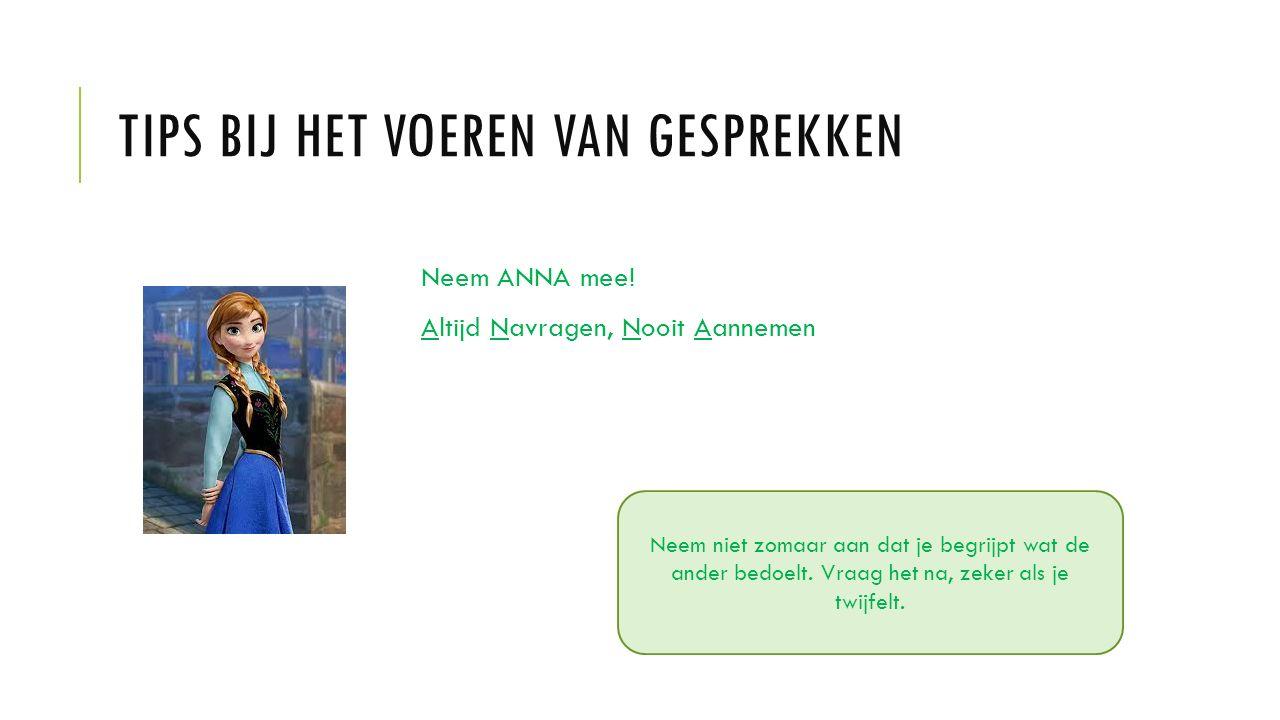 TIPS BIJ HET VOEREN VAN GESPREKKEN Neem ANNA mee! Altijd Navragen, Nooit Aannemen Neem niet zomaar aan dat je begrijpt wat de ander bedoelt. Vraag het