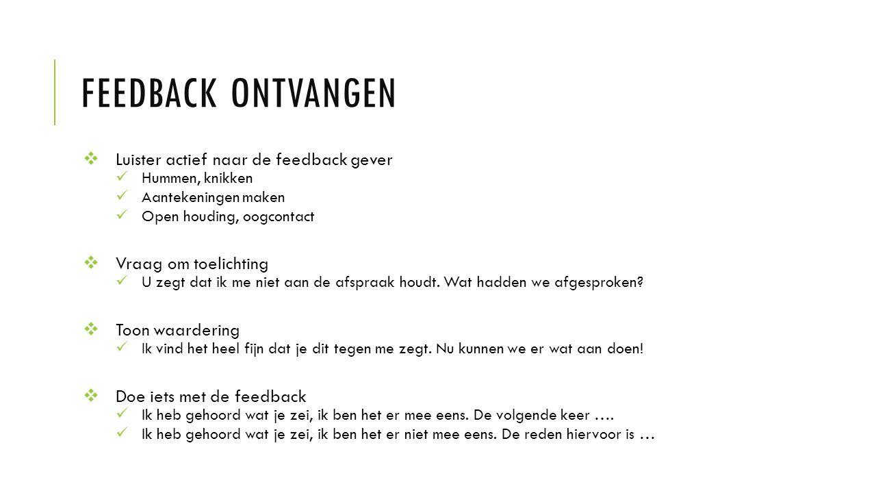 FEEDBACK ONTVANGEN  Luister actief naar de feedback gever Hummen, knikken Aantekeningen maken Open houding, oogcontact  Vraag om toelichting U zegt