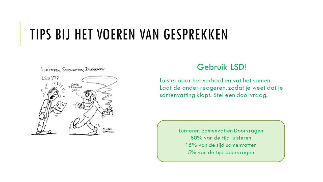 TIPS BIJ HET VOEREN VAN GESPREKKEN Gebruik LSD! Luister naar het verhaal en vat het samen. Laat de ander reageren, zodat je weet dat je samenvatting k