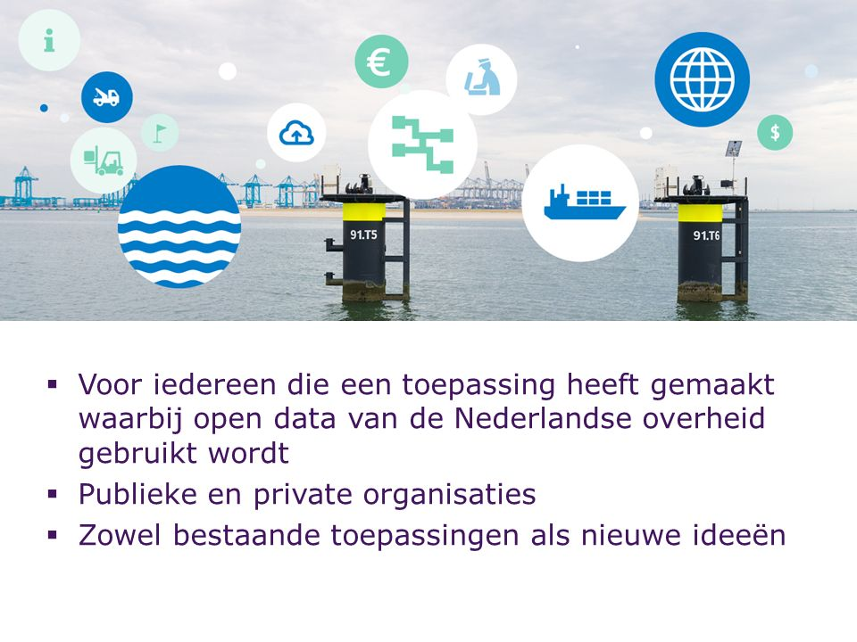  Voor iedereen die een toepassing heeft gemaakt waarbij open data van de Nederlandse overheid gebruikt wordt  Publieke en private organisaties  Zowel bestaande toepassingen als nieuwe ideeën
