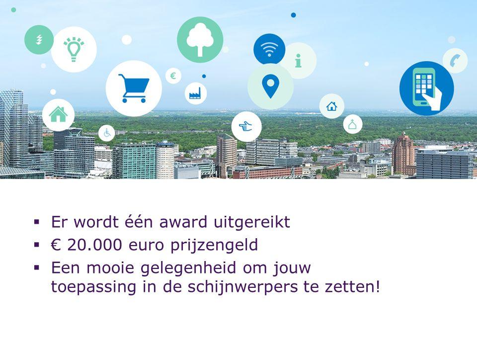  Er wordt één award uitgereikt  € 20.000 euro prijzengeld  Een mooie gelegenheid om jouw toepassing in de schijnwerpers te zetten!