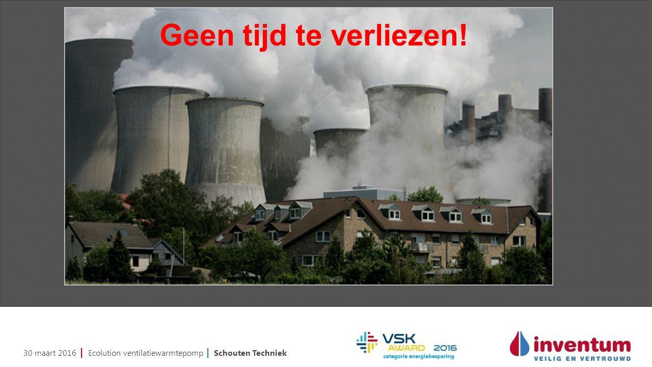 30 maart 2016 | Ecolution ventilatiewarmtepomp | Schouten Techniek Geen tijd te verliezen!