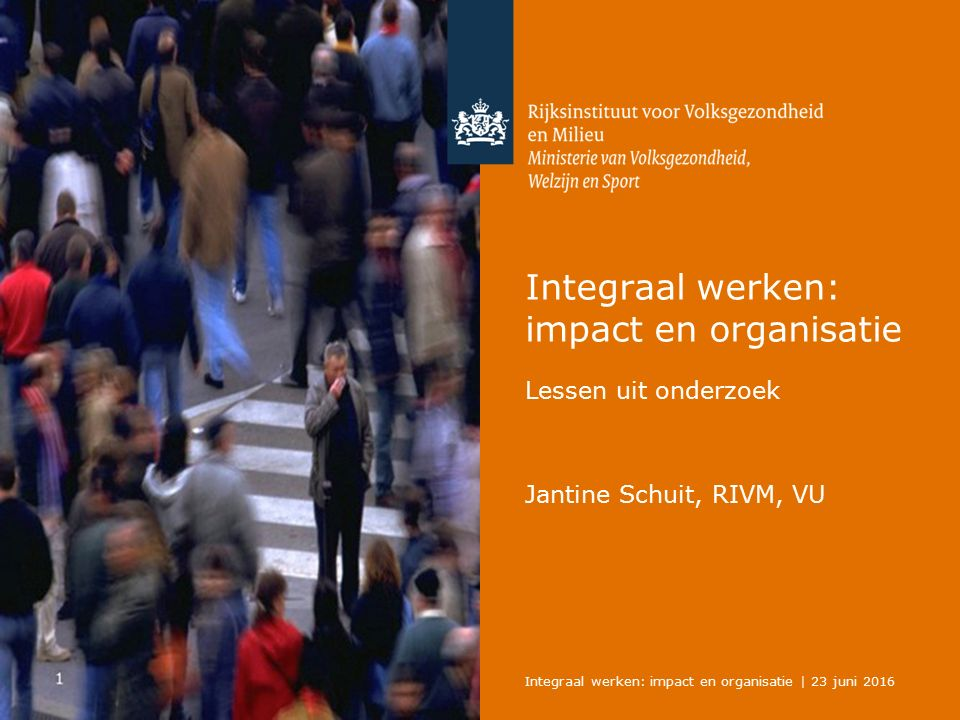 Integraal werken: impact en organisatie Lessen uit onderzoek Jantine Schuit, RIVM, VU Integraal werken: impact en organisatie | 23 juni 2016