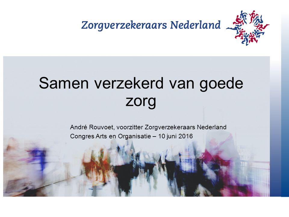 Samen verzekerd van goede zorg André Rouvoet, voorzitter Zorgverzekeraars Nederland Congres Arts en Organisatie – 10 juni 2016