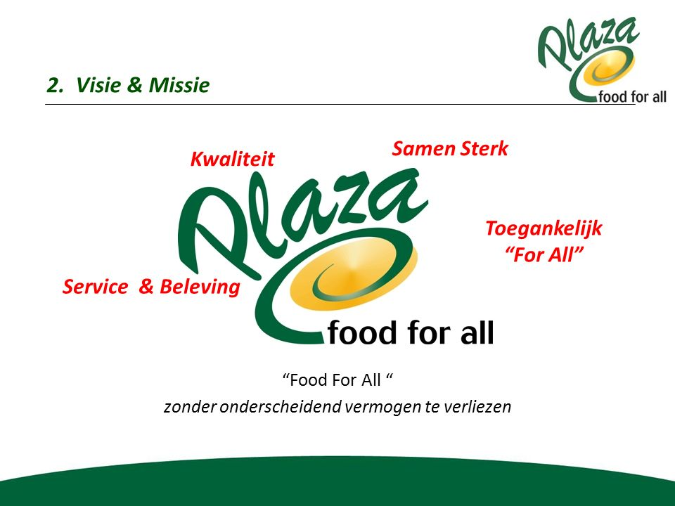 """""""Food For All """" zonder onderscheidend vermogen te verliezen 2. Visie & Missie Service & Beleving Kwaliteit Toegankelijk """"For All"""" Samen Sterk"""