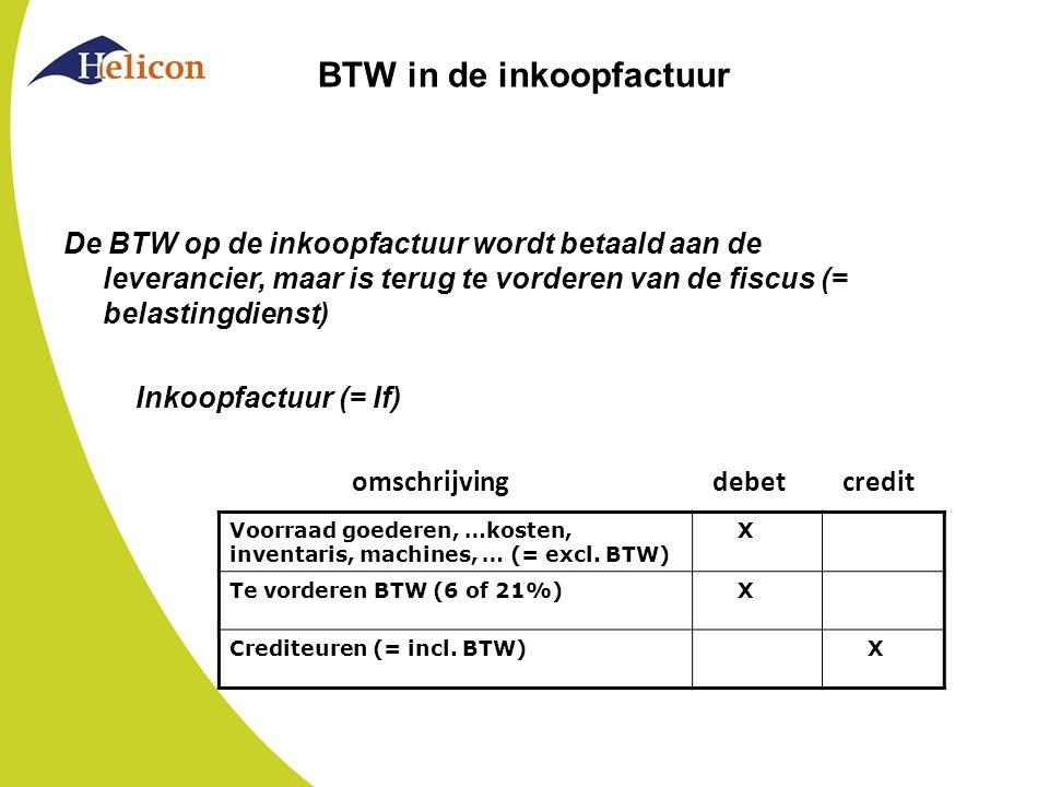 BTW in de inkoopcreditfactuur De BTW op de inkoopcreditfactuur vermindert de vordering van de fiscus (= belastingdienst) Inkoopfactuur (= If) Inkoopcreditfactuur (=Ic) omschrijving debet credit Voorraad goederen, …kosten, inventaris, machines, … (= excl.