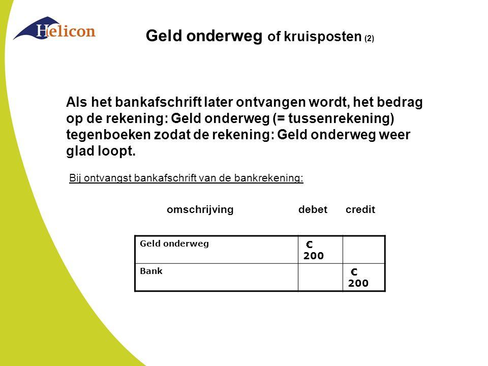 Geld onderweg of kruisposten (2) Als het bankafschrift later ontvangen wordt, het bedrag op de rekening: Geld onderweg (= tussenrekening) tegenboeken
