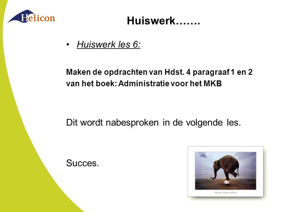 Huiswerk……. Huiswerk les 6: Maken de opdrachten van Hdst. 4 paragraaf 1 en 2 van het boek: Administratie voor het MKB Dit wordt nabesproken in de volg