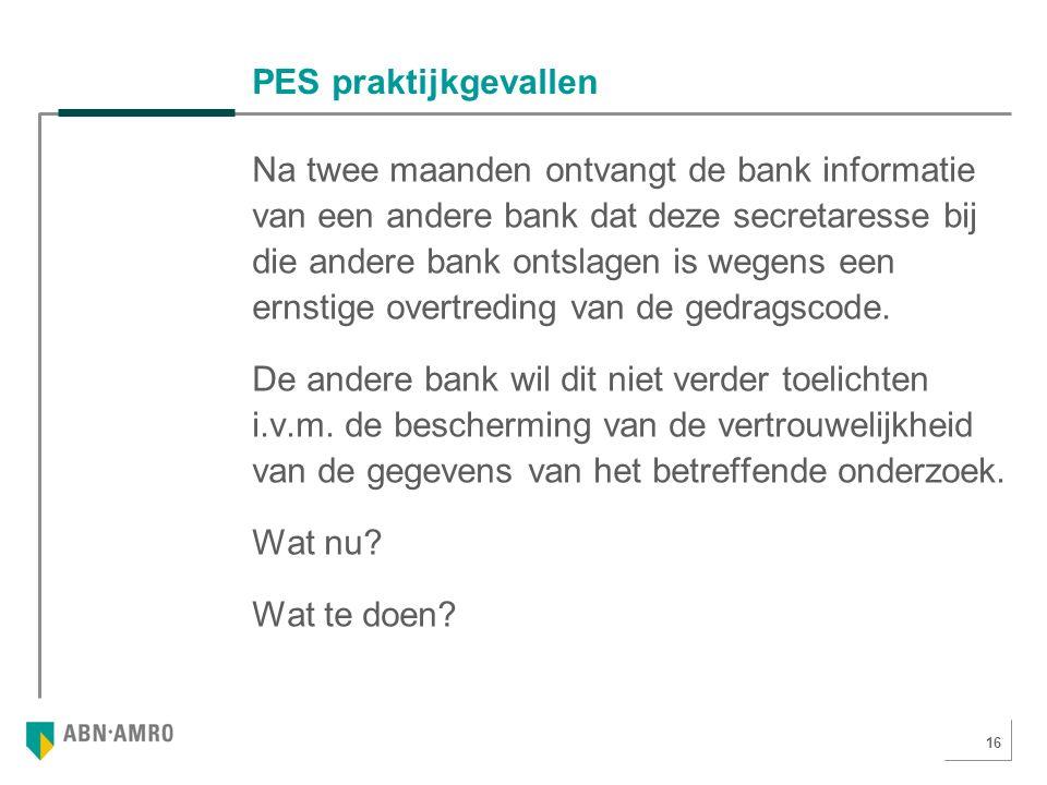 16 PES praktijkgevallen Na twee maanden ontvangt de bank informatie van een andere bank dat deze secretaresse bij die andere bank ontslagen is wegens een ernstige overtreding van de gedragscode.