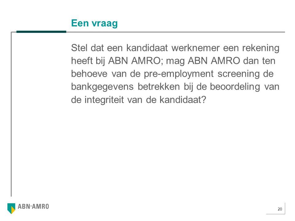 20 Een vraag Stel dat een kandidaat werknemer een rekening heeft bij ABN AMRO; mag ABN AMRO dan ten behoeve van de pre-employment screening de bankgegevens betrekken bij de beoordeling van de integriteit van de kandidaat
