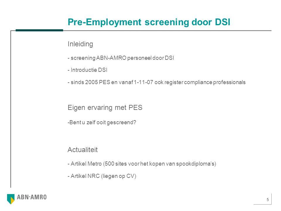 5 Pre-Employment screening door DSI Inleiding - screening ABN-AMRO personeel door DSI - Introductie DSI - sinds 2005 PES en vanaf 1-11-07 ook register compliance professionals Eigen ervaring met PES -Bent u zelf ooit gescreend.