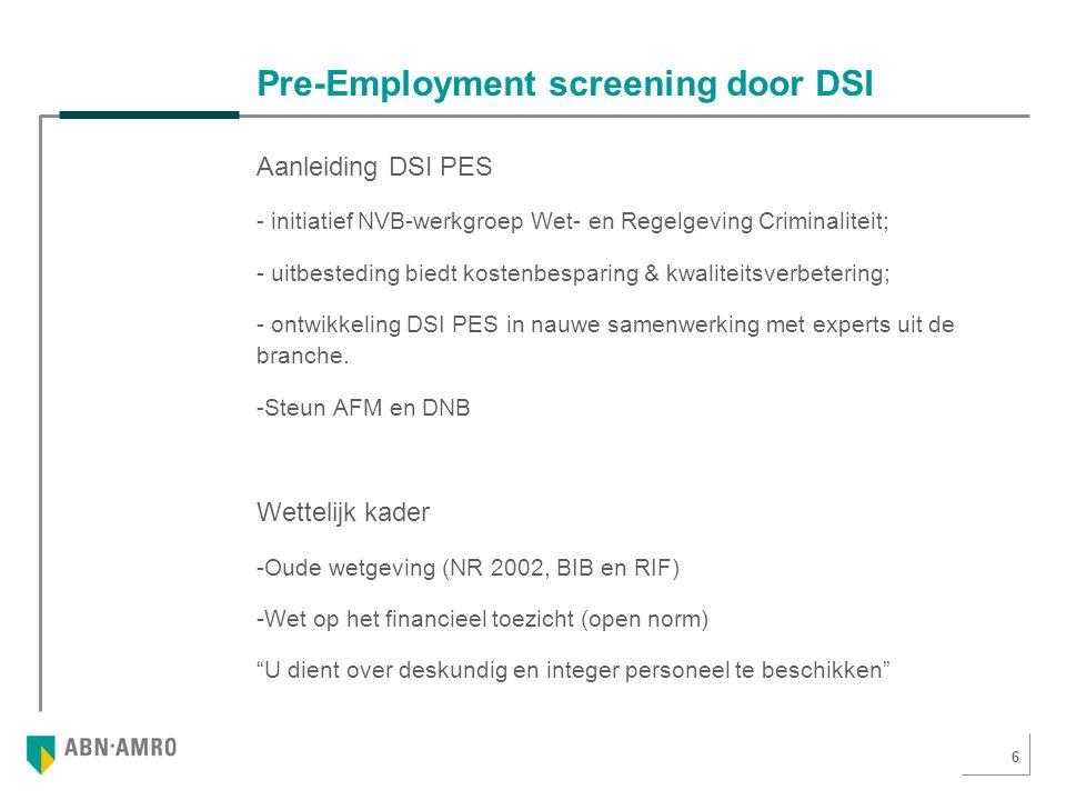 6 Pre-Employment screening door DSI Aanleiding DSI PES - initiatief NVB-werkgroep Wet- en Regelgeving Criminaliteit; - uitbesteding biedt kostenbesparing & kwaliteitsverbetering; - ontwikkeling DSI PES in nauwe samenwerking met experts uit de branche.