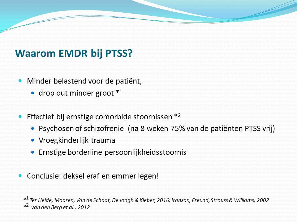 Waarom EMDR bij PTSS? Minder belastend voor de patiënt, drop out minder groot * 1 Effectief bij ernstige comorbide stoornissen * 2 Psychosen of schizo