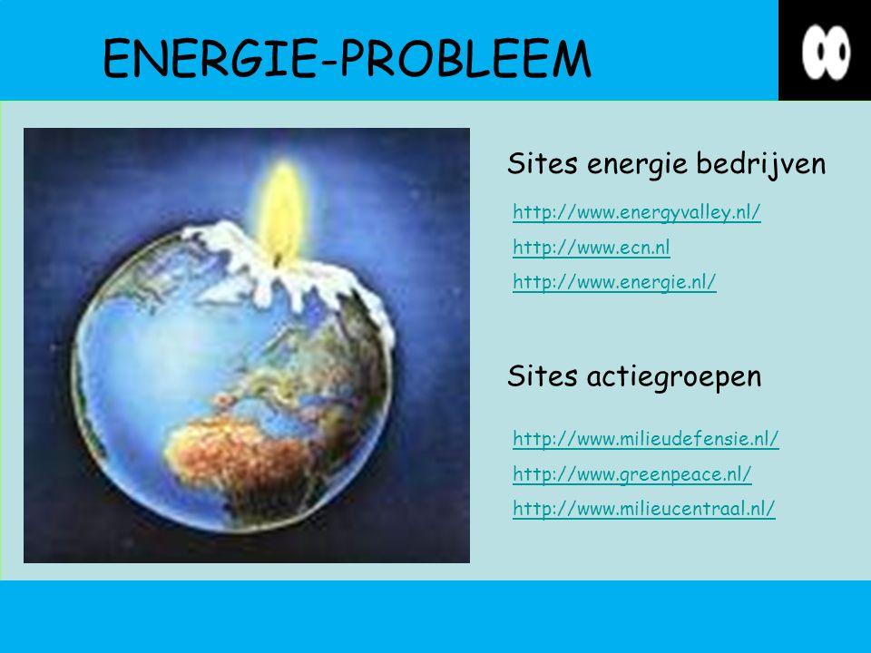 ENERGIE-PROBLEEM http://www.energyvalley.nl/ http://www.ecn.nl http://www.energie.nl/ http://www.milieudefensie.nl/ http://www.greenpeace.nl/ http://www.milieucentraal.nl/ Sites energie bedrijven Sites actiegroepen
