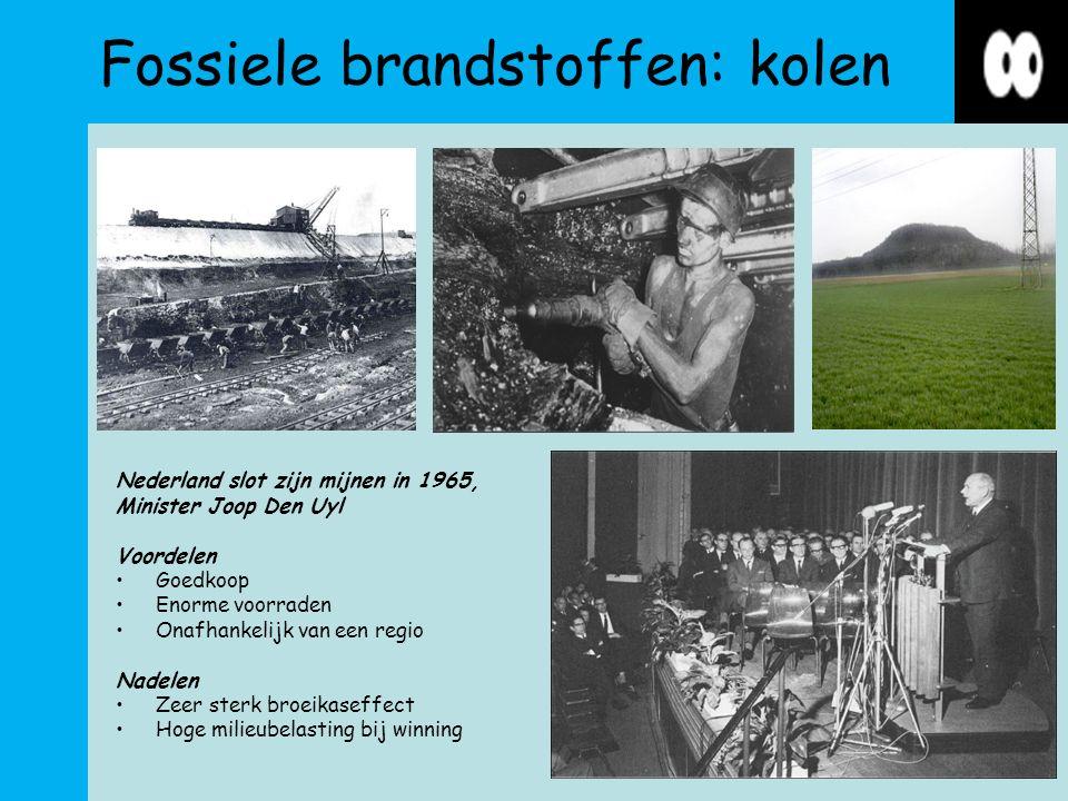 Fossiele brandstoffen: kolen Nederland slot zijn mijnen in 1965, Minister Joop Den Uyl Voordelen Goedkoop Enorme voorraden Onafhankelijk van een regio Nadelen Zeer sterk broeikaseffect Hoge milieubelasting bij winning